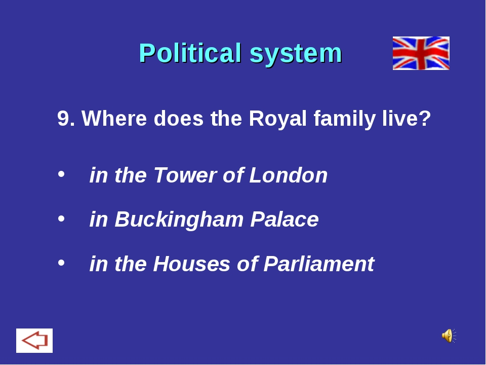 Political system 9. Where does the Royal family live? in the Tower of London...