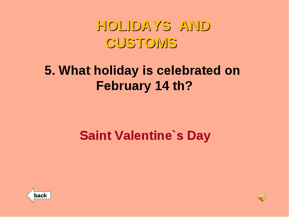 HOLIDAYS AND CUSTOMS 5. What holiday is celebrated on February 14 th? Saint...