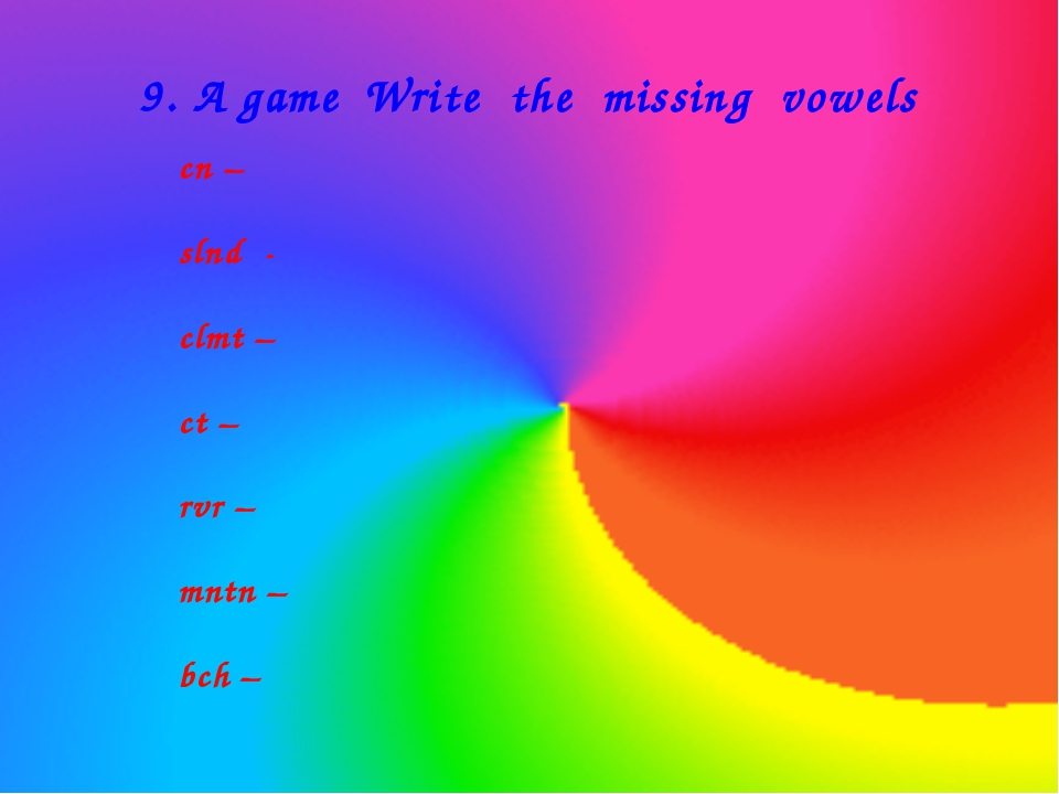 9. A game Write the missing vowels cn – slnd - clmt – ct – rvr – mntn – bch –