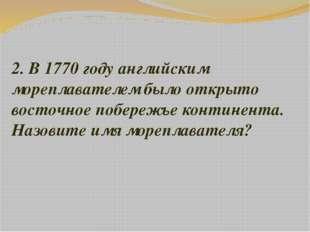 2. В 1770 году английским мореплавателем было открыто восточное побережье кон