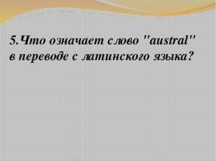 """5.Что означает слово """"austral"""" в переводе с латинского языка?"""