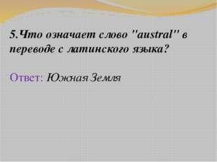 """5.Что означает слово """"austral"""" в переводе с латинского языка? Ответ: Южная Зе"""