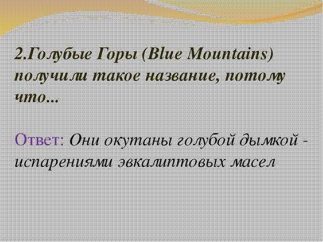2.Голубые Горы (Blue Mountains) получили такое название, потому что... Ответ:...