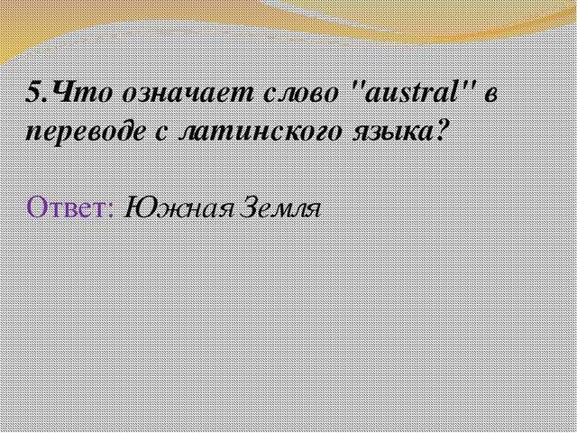 """5.Что означает слово """"austral"""" в переводе с латинского языка? Ответ: Южная Зе..."""