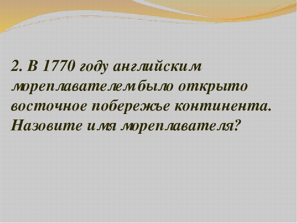 2. В 1770 году английским мореплавателем было открыто восточное побережье кон...