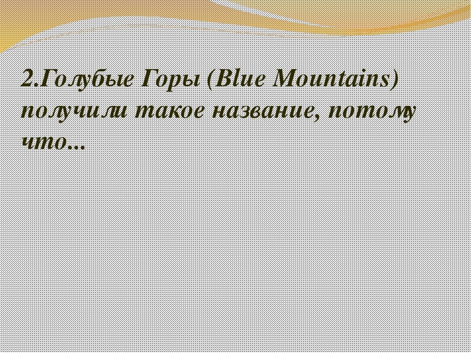 2.Голубые Горы (Blue Mountains) получили такое название, потому что...
