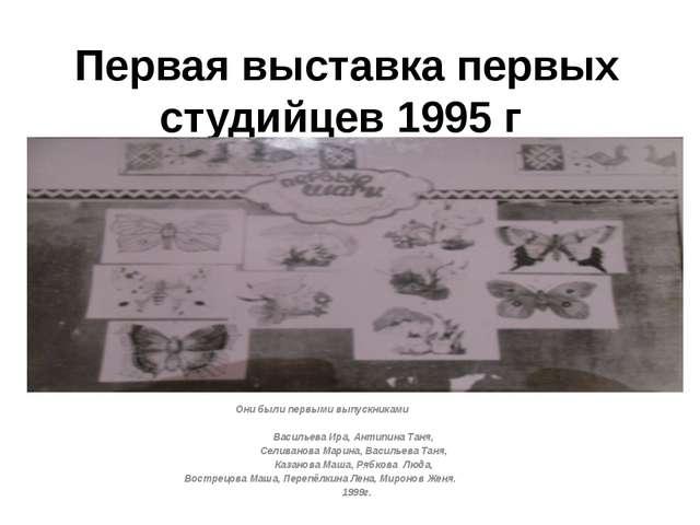 Первая выставка первых студийцев 1995 г Они были первыми выпускниками  Васил...