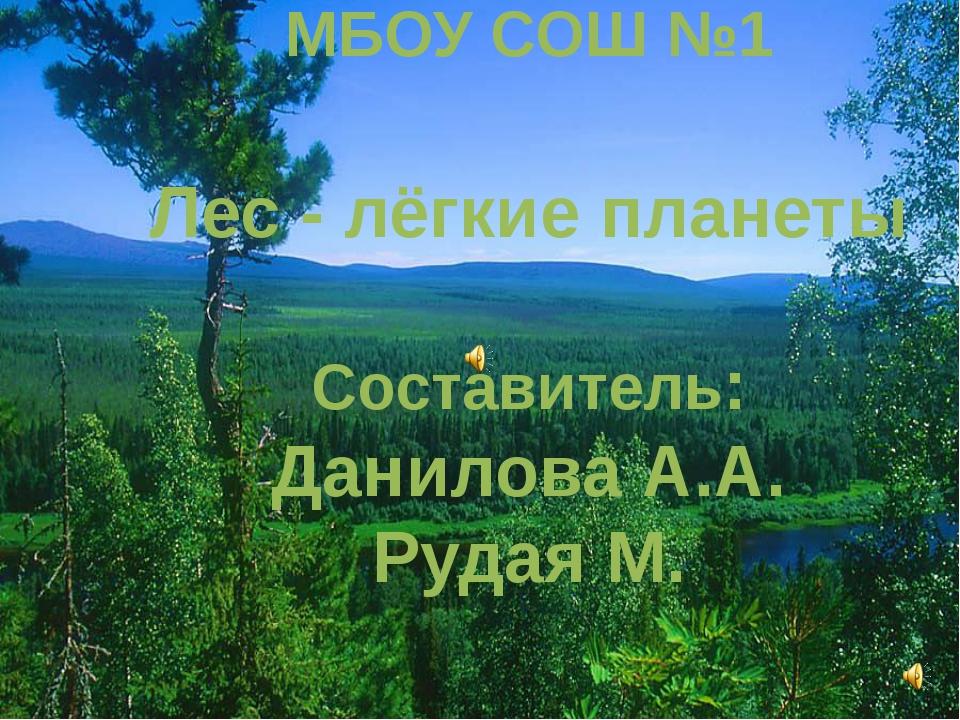 МБОУ СОШ №1 Лес - лёгкие планеты Составитель: Данилова А.А. Рудая М.