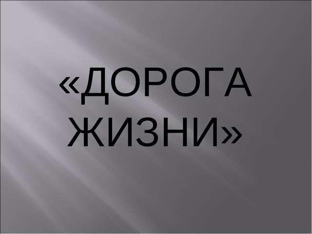 «ДОРОГА ЖИЗНИ»