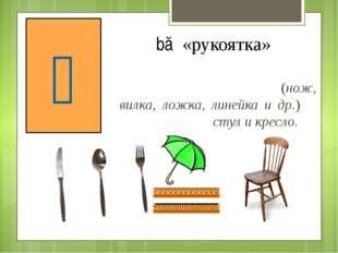 Счетное слово для предметов, имеющих ручку, рукоятку (нож, вилка, ложка, лине