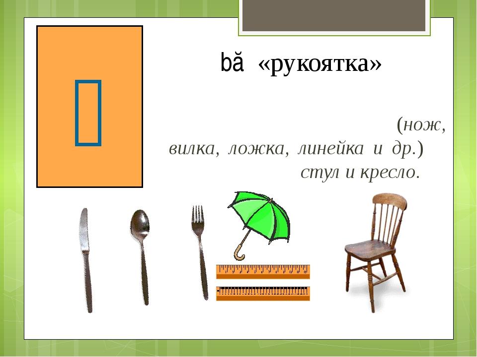 Счетное слово для предметов, имеющих ручку, рукоятку (нож, вилка, ложка, лине...