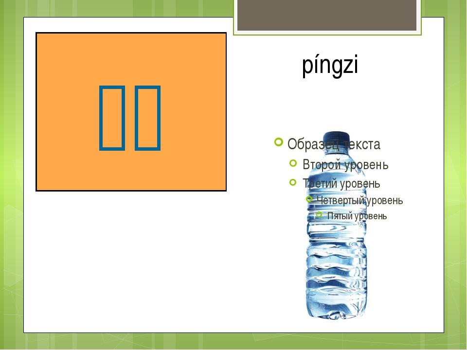 бутылка 瓶子 píngzi