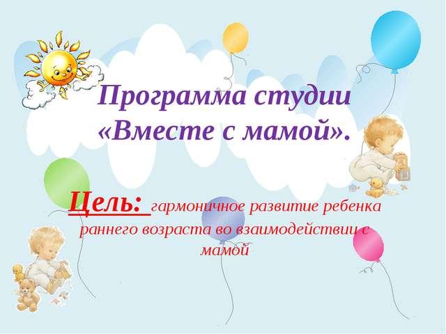 Программа студии «Вместе с мамой». Цель: гармоничное развитие ребенка раннего...