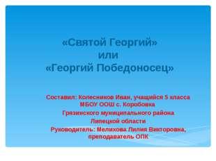 «Святой Георгий» или «Георгий Победоносец» Составил: Колесников Иван, учащий