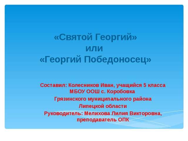 «Святой Георгий» или «Георгий Победоносец» Составил: Колесников Иван, учащий...