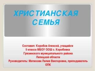 ХРИСТИАНСКАЯ СЕМЬЯ Составил: Коробов Алексей, учащийся 5 класса МБОУ ООШ с. К