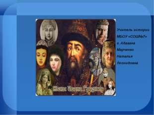 Учитель истории МБОУ «СОШ№7» г. Абакана Марченко Наталья Леонидовна