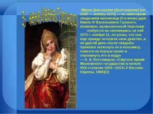 Мария Долгорукая (Долгорукова) (ок. 1560 — ноябрь 1573) — по некоторым сведе