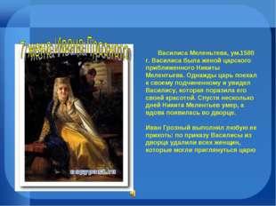Василиса Меленьтева, ум.1580 г. Василиса была женой царского приближенного Н