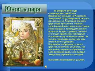 16 февраля 1546 года семнадцатилетний Иоанн Васильевич женился на Анастасии