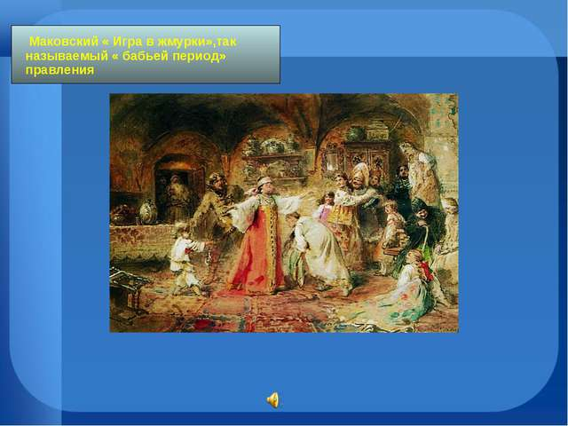 Маковский « Игра в жмурки»,так называемый « бабьей период» правления
