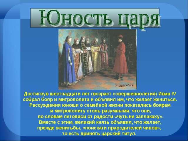 Достигнув шестнадцати лет (возраст совершеннолетия) Иван IV собрал бояр и мит...