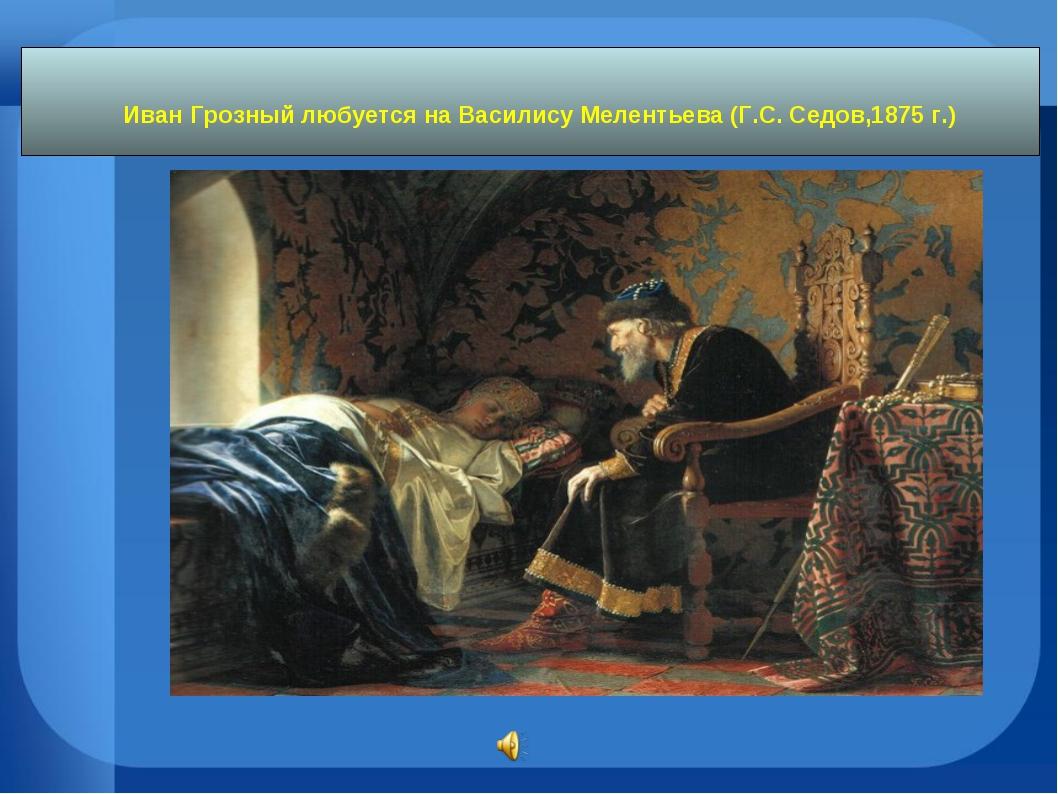 Иван Грозный любуется на Василису Мелентьева (Г.С. Седов,1875 г.)