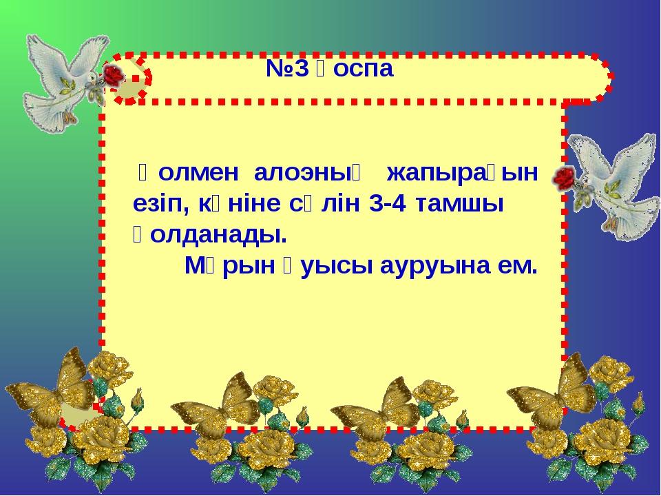 №3 қоспа Қолмен алоэның жапырағын езіп, күніне сөлін 3-4 тамшы қолданады. Мұр...