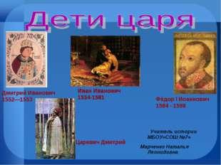 Дмитрий Иванович 1552—1553 Иван Иванович 1554-1581 Фёдор I Иоаннович 1584 - 1