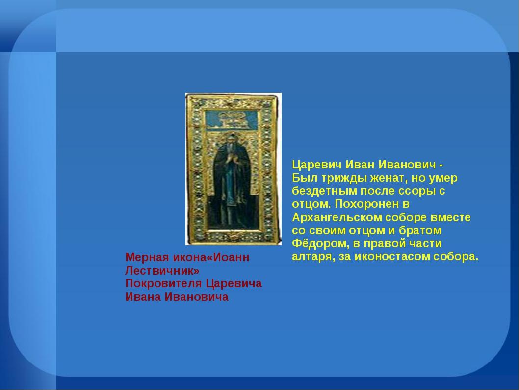 Царевич Иван Иванович - Был трижды женат, но умер бездетным после ссоры с отц...