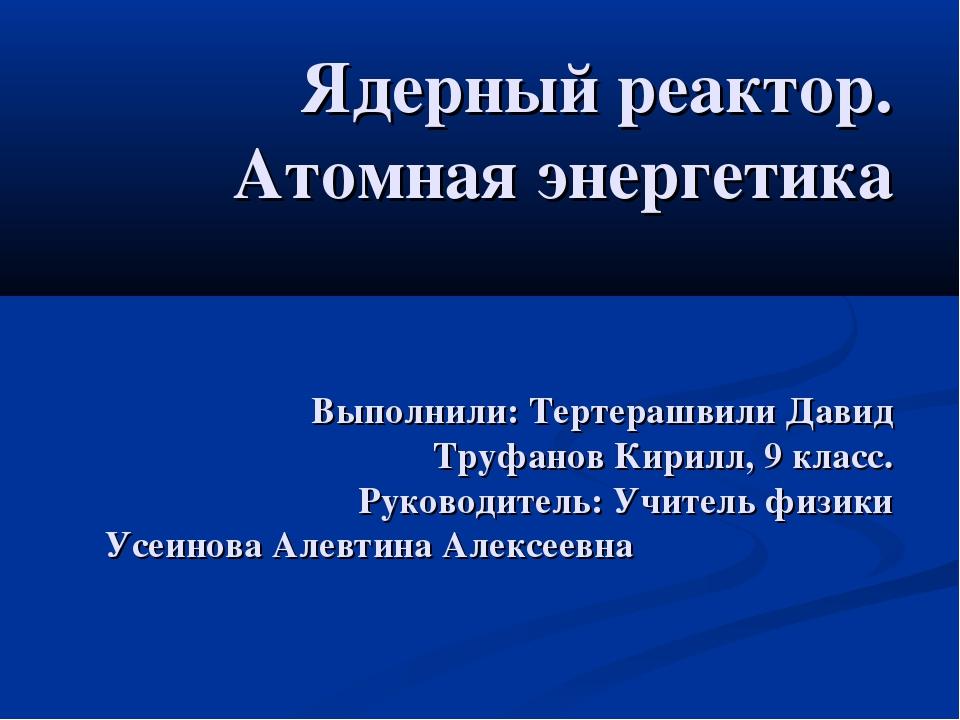 Ядерный реактор. Атомная энергетика Выполнили: Тертерашвили Давид Труфанов Ки...