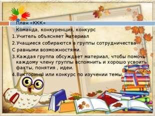 План «ККК» Команда, конкуренция, конкурс 1.Учитель объясняет материал 2.Учащ