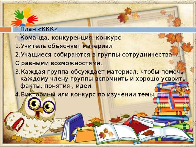 План «ККК» Команда, конкуренция, конкурс 1.Учитель объясняет материал 2.Учащ...
