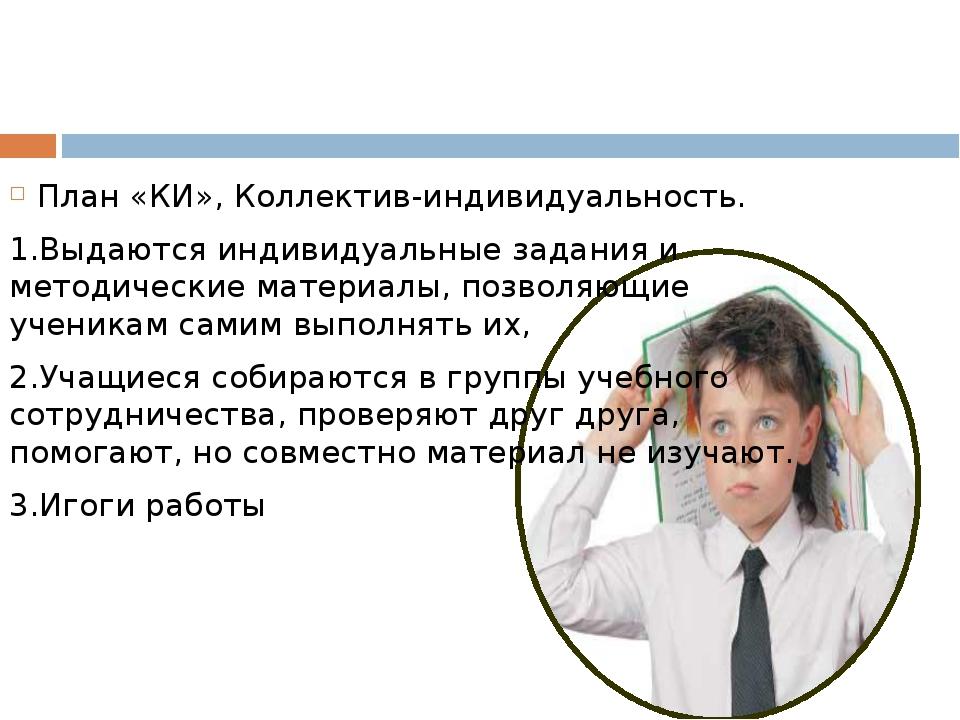 План «КИ», Коллектив-индивидуальность. 1.Выдаются индивидуальные задания и м...