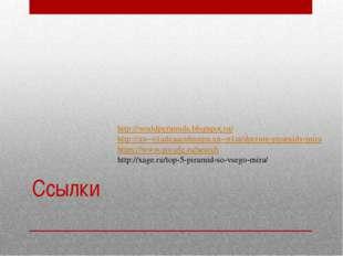 Ссылки http://worldpyramids.blogspot.ru/ http://xn--e1adcaacuhnujm.xn--p1ai/d