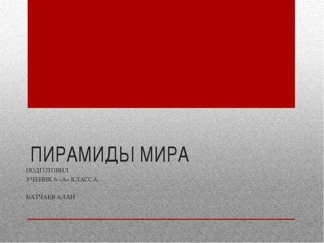 ПИРАМИДЫ МИРА ПОДГОТОВИЛ УЧЕНИК 6 «А» КЛАССА БАТЧАЕВ АЛАН