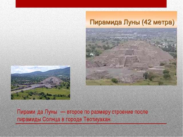 Пирами́да Луны́ — второе по размеру строение после пирамиды Солнца в городе Т...