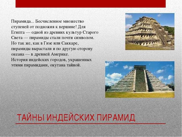 ТАЙНЫ ИНДЕЙСКИХ ПИРАМИД Пирамида... Бесчисленное множество ступеней от поднож...