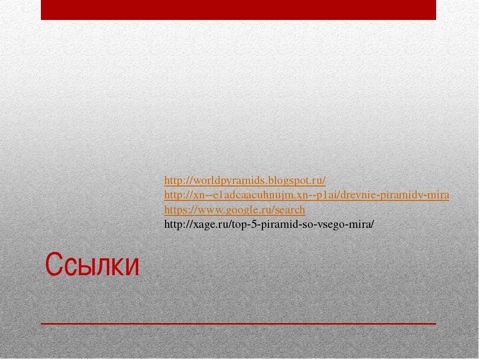 Ссылки http://worldpyramids.blogspot.ru/ http://xn--e1adcaacuhnujm.xn--p1ai/d...