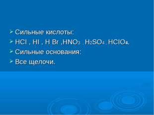 Сильные кислоты: HCI , HI , H Br ,HNO3 , H2SO4 , HCIO4. Сильные основания: В