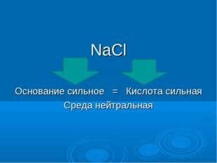 NaCl Основание сильное = Кислота сильная Среда нейтральная