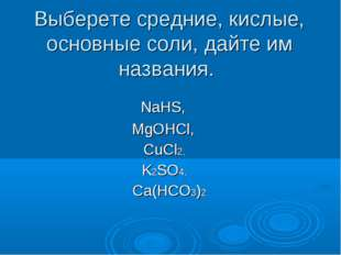 Выберете средние, кислые, основные соли, дайте им названия. NaHS, MgOHCl, CuC