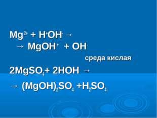 Mg 2+ + H+OH- → → MgOH + + OH- среда кислая 2MgSO4+ 2HOH → → (MgOH)2SO4 +H2SO4