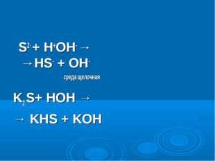 S2- + H+OH- → →HS- + OH- среда щелочная K2 S+ HOH → → KHS + KOH