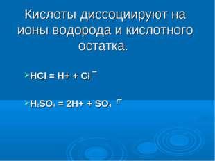 Кислоты диссоциируют на ионы водорода и кислотного остатка. HCI = Н+ + CI ‾ H