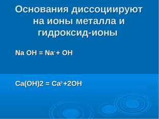 Основания диссоциируют на ионы металла и гидроксид-ионы Na OH = Na+ + OH- Ca(