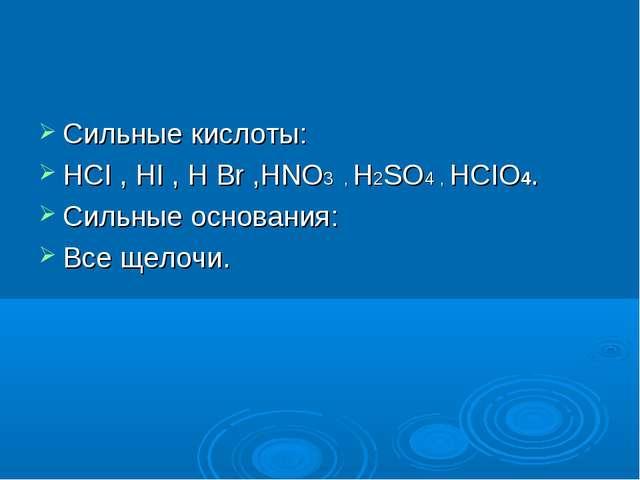 Сильные кислоты: HCI , HI , H Br ,HNO3 , H2SO4 , HCIO4. Сильные основания: В...
