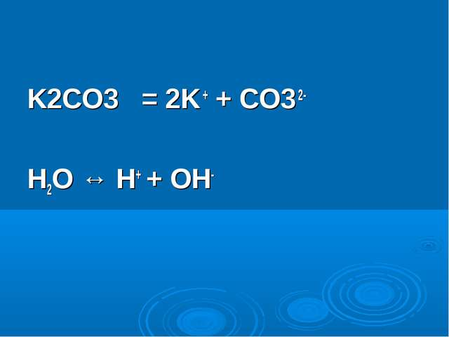 K2CO3 = 2K + + CO3 2- H2O ↔ H+ + OH-