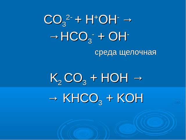 СO32- + H+OH- → →HСO3- + OH- среда щелочная K2 СO3 + HOH → → KHCO3 + KOH