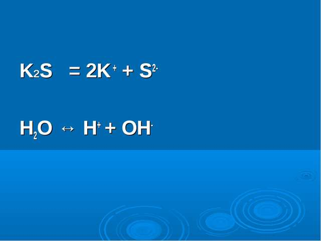 K2S = 2K + + S2- H2O ↔ H+ + OH-
